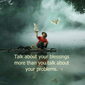 Talk about your blessings more than you talk about your problems
